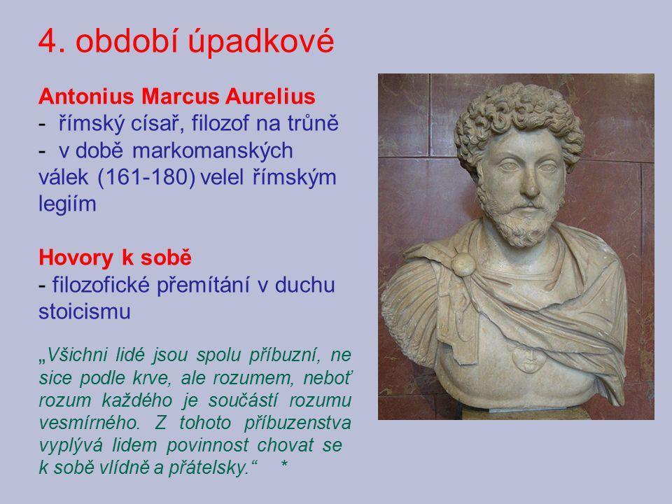 4. období úpadkové Antonius Marcus Aurelius - římský císař, filozof na trůně - v době markomanských válek (161-180) velel římským legiím Hovory k sobě