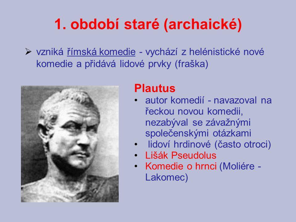 1. období staré (archaické) Plautus autor komedií - navazoval na řeckou novou komedii, nezabýval se závažnými společenskými otázkami lidoví hrdinové (