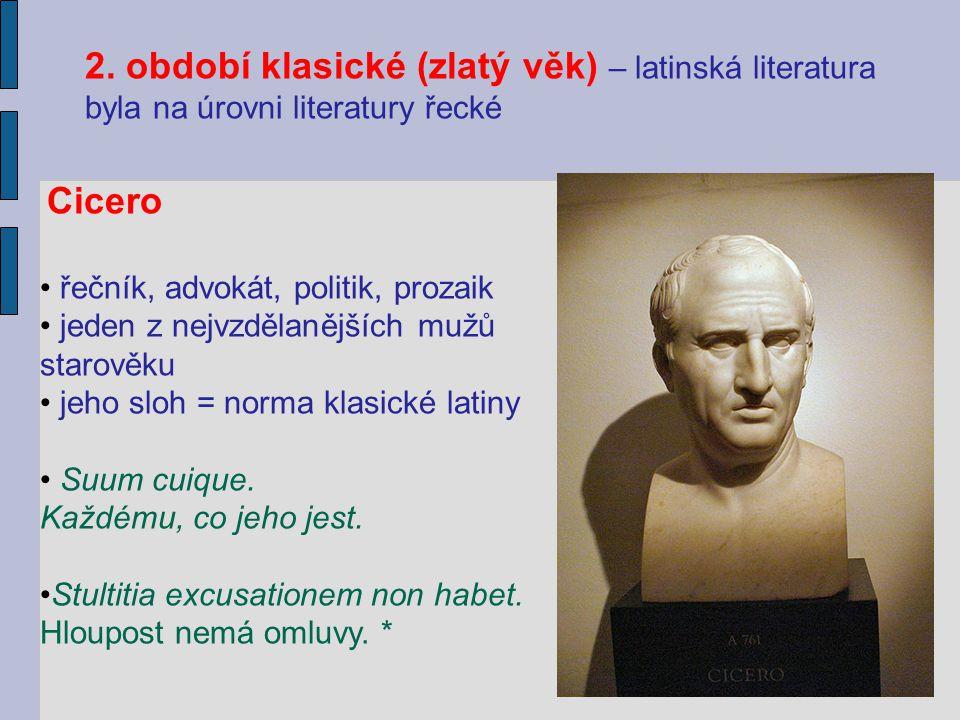 2. období klasické (zlatý věk) – latinská literatura byla na úrovni literatury řecké Cicero řečník, advokát, politik, prozaik jeden z nejvzdělanějších
