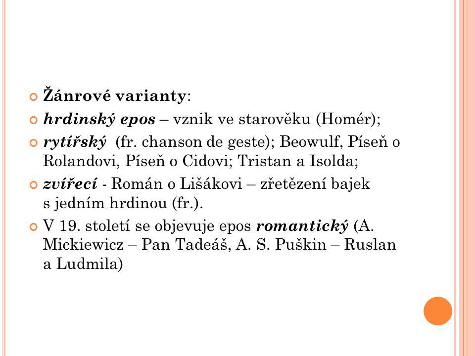 Žánrové varianty : hrdinský epos – vznik ve starověku (Homér); rytířský (fr. chanson de geste); Beowulf, Píseň o Rolandovi, Píseň o Cidovi; Tristan a