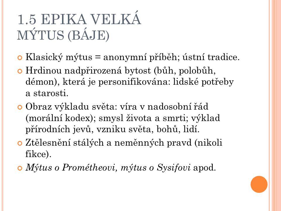 1.5 EPIKA VELKÁ MÝTUS (BÁJE) Klasický mýtus = anonymní příběh; ústní tradice. Hrdinou nadpřirozená bytost (bůh, polobůh, démon), která je personifikov
