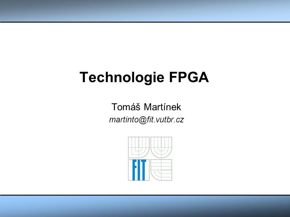 Technologie FPGA Tomáš Martínek martinto@fit.vutbr.cz