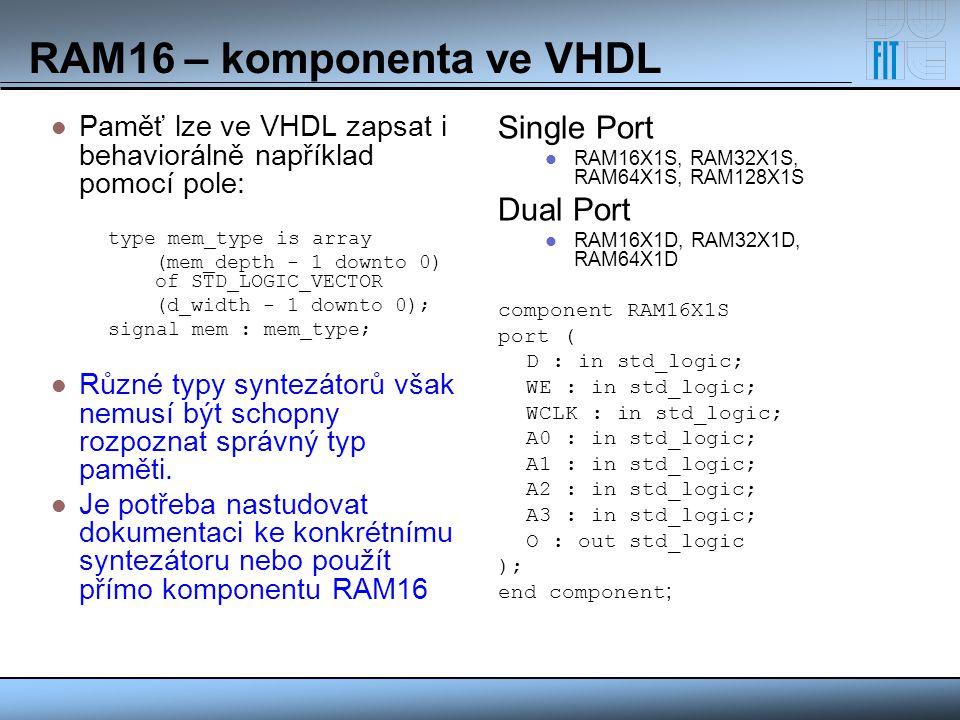 RAM16 – komponenta ve VHDL Paměť lze ve VHDL zapsat i behaviorálně například pomocí pole: type mem_type is array (mem_depth - 1 downto 0) of STD_LOGIC