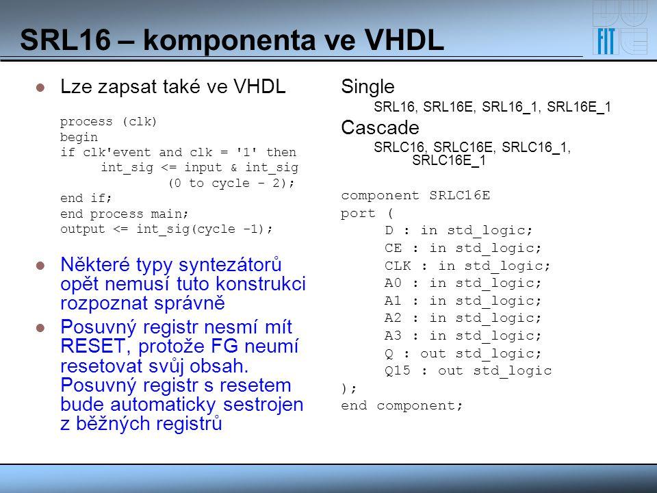 SRL16 – komponenta ve VHDL Lze zapsat také ve VHDL process (clk) begin if clk'event and clk = '1' then int_sig <= input & int_sig (0 to cycle - 2); en