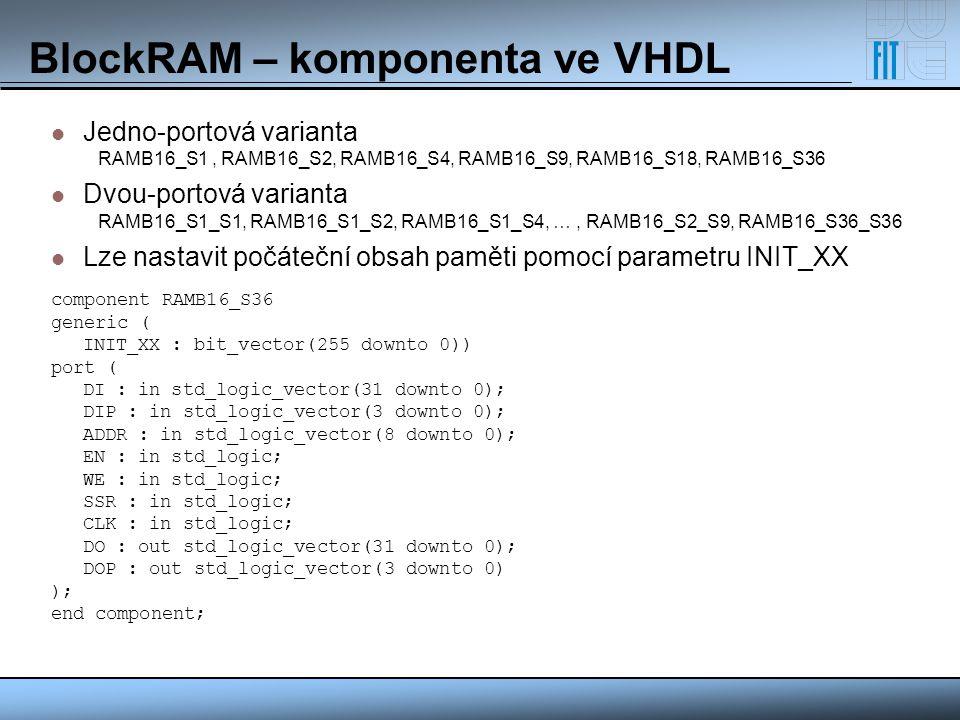 BlockRAM – komponenta ve VHDL Jedno-portová varianta RAMB16_S1, RAMB16_S2, RAMB16_S4, RAMB16_S9, RAMB16_S18, RAMB16_S36 Dvou-portová varianta RAMB16_S