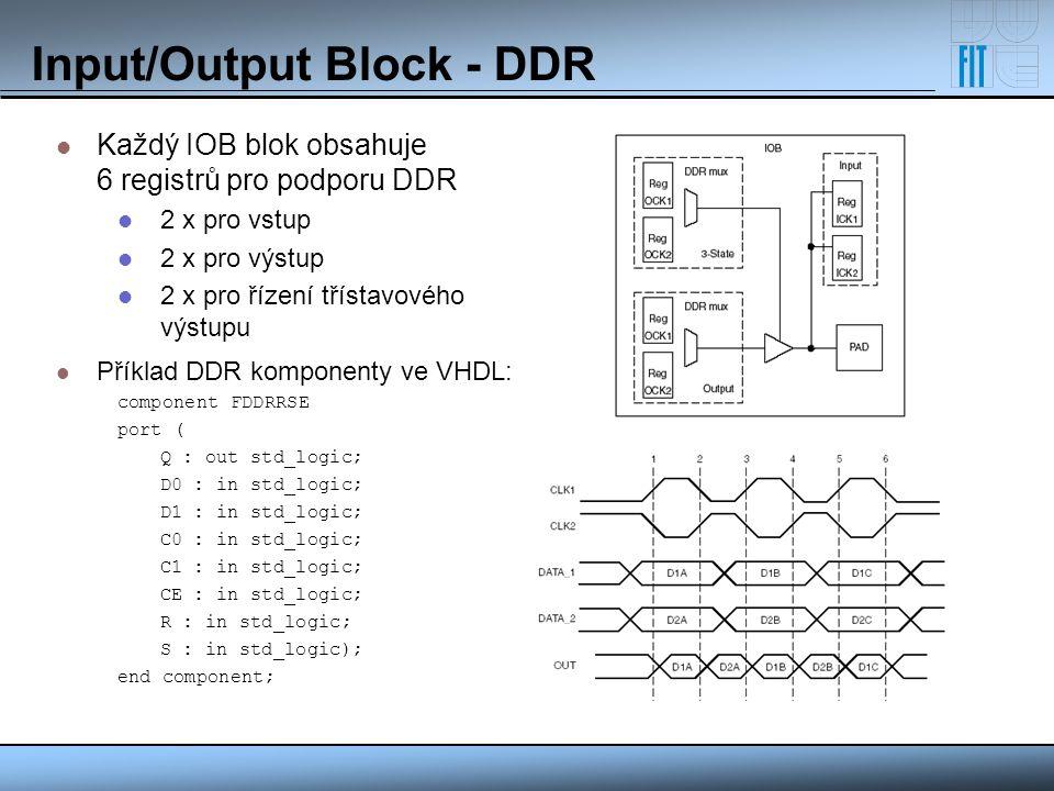 Input/Output Block - DDR Každý IOB blok obsahuje 6 registrů pro podporu DDR 2 x pro vstup 2 x pro výstup 2 x pro řízení třístavového výstupu Příklad D