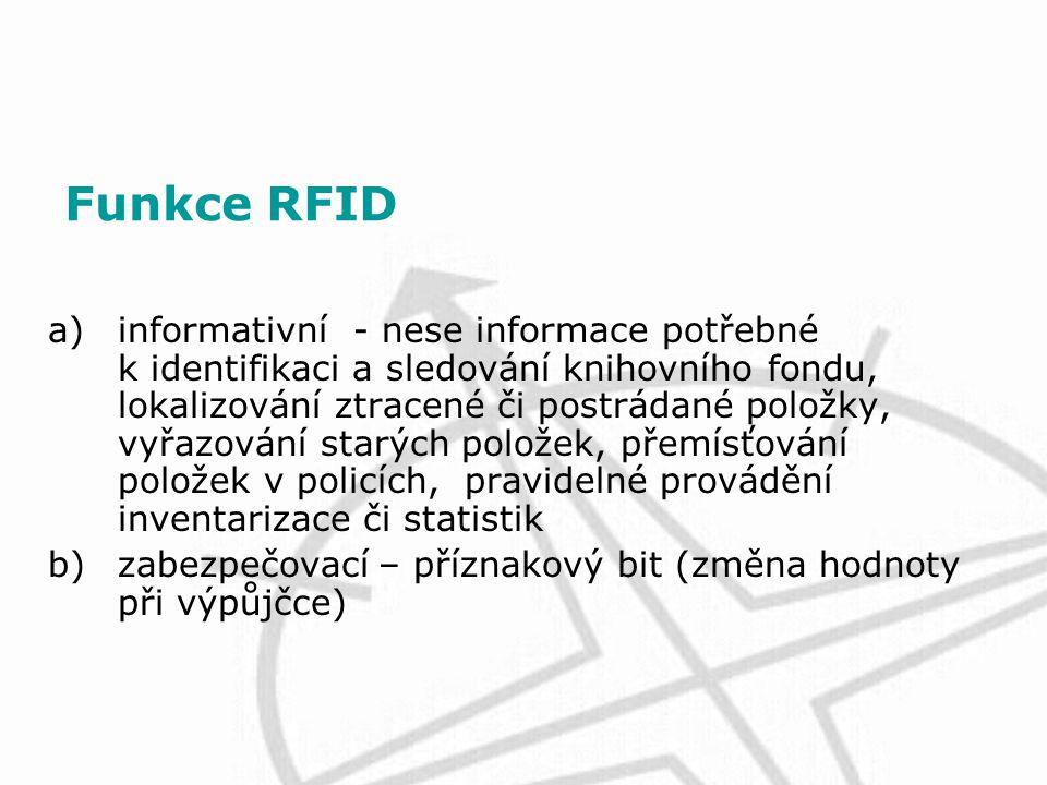 Funkce RFID a)informativní - nese informace potřebné k identifikaci a sledování knihovního fondu, lokalizování ztracené či postrádané položky, vyřazování starých položek, přemísťování položek v policích, pravidelné provádění inventarizace či statistik b)zabezpečovací – příznakový bit (změna hodnoty při výpůjčce)