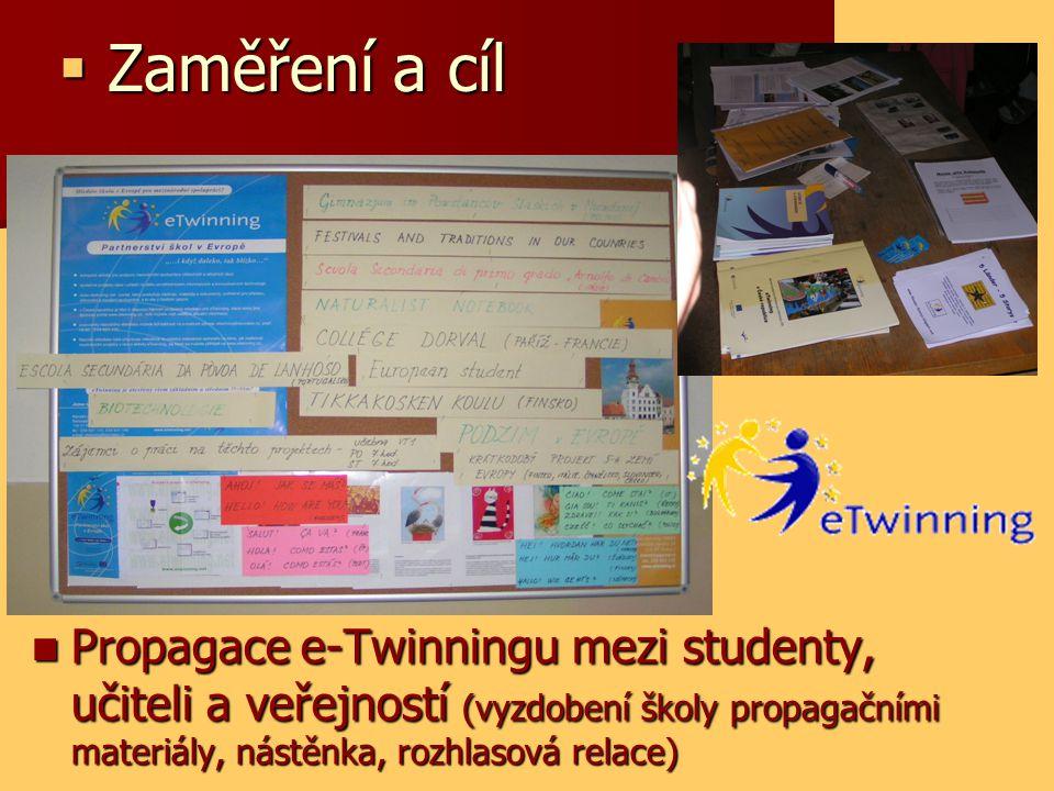  Zaměření a cíl Propagace e-Twinningu mezi studenty, učiteli a veřejností (vyzdobení školy propagačními materiály, nástěnka, rozhlasová relace) Propagace e-Twinningu mezi studenty, učiteli a veřejností (vyzdobení školy propagačními materiály, nástěnka, rozhlasová relace)