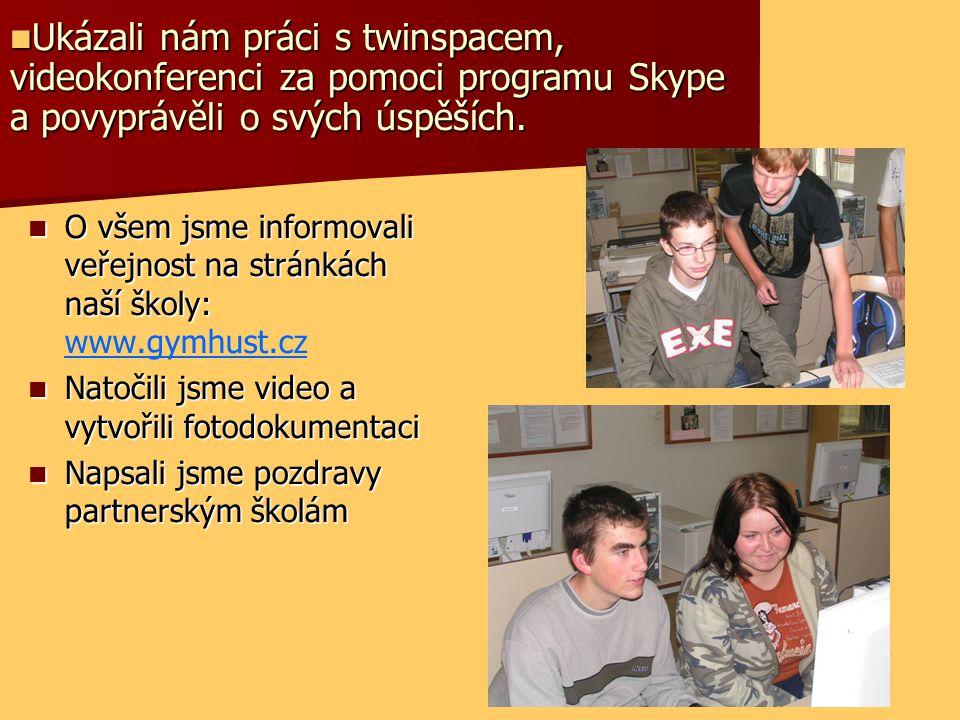 O všem jsme informovali veřejnost na stránkách naší školy: O všem jsme informovali veřejnost na stránkách naší školy: www.gymhust.cz Natočili jsme video a vytvořili fotodokumentaci Natočili jsme video a vytvořili fotodokumentaci Napsali jsme pozdravy partnerským školám Napsali jsme pozdravy partnerským školám Ukázali nám práci s twinspacem, videokonferenci za pomoci programu Skype a povyprávěli o svých úspěších.