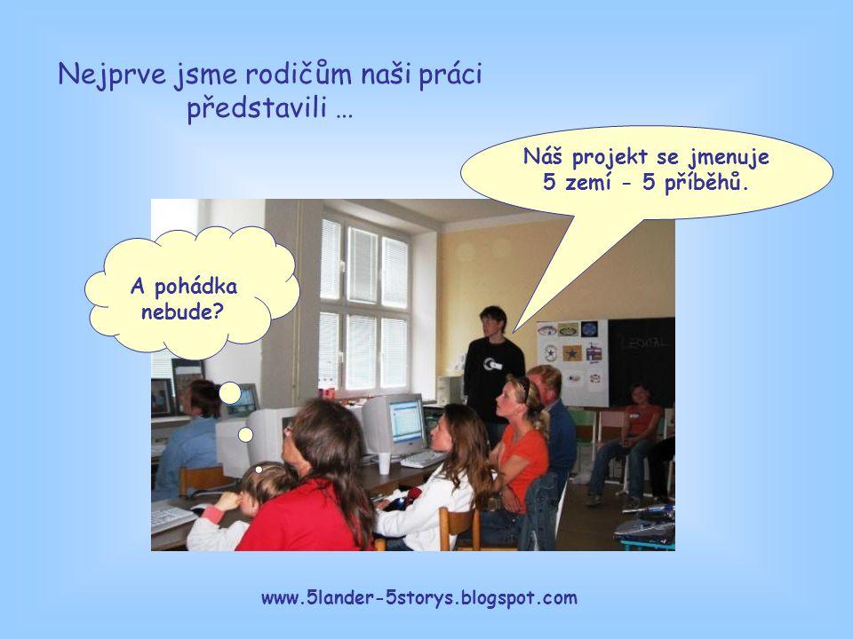 www.5lander-5storys.blogspot.com Náš projekt se jmenuje 5 zemí - 5 příběhů. A pohádka nebude? Nejprve jsme rodičům naši práci představili …