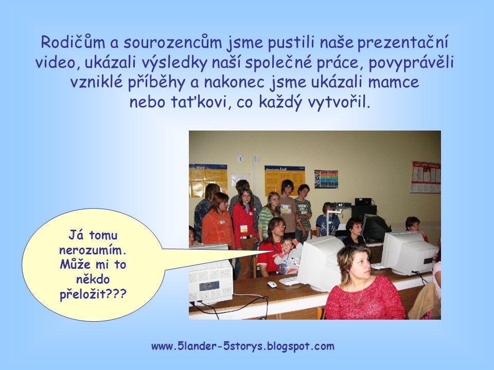 www.5lander-5storys.blogspot.com Já tomu nerozumím. Může mi to někdo přeložit??? Rodičům a sourozencům jsme pustili naše prezentační video, ukázali vý