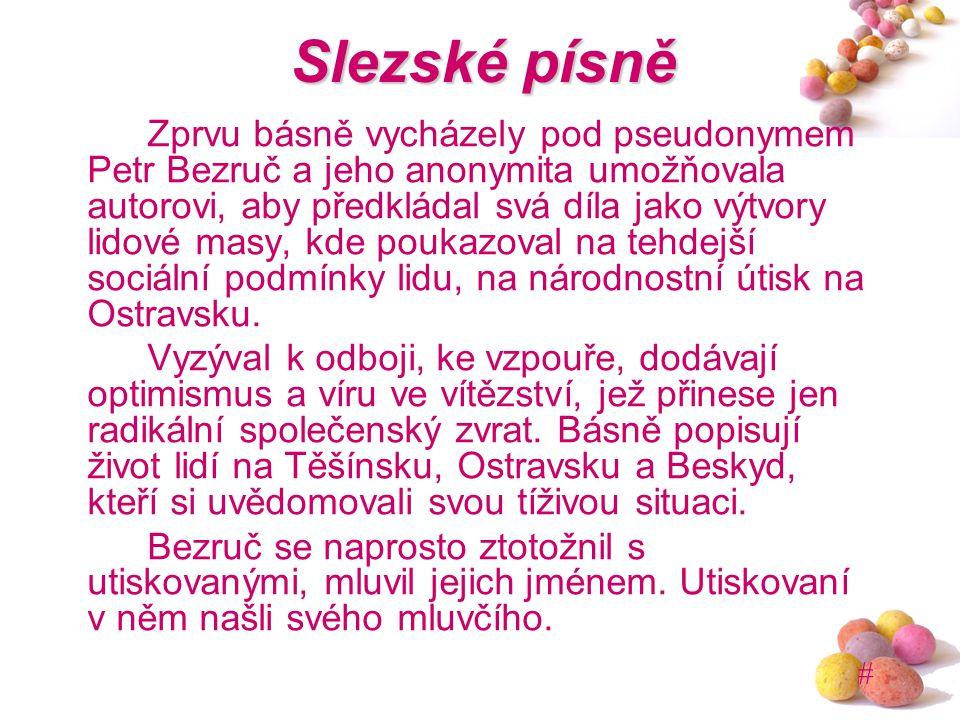 # Slezské písně Zprvu básně vycházely pod pseudonymem Petr Bezruč a jeho anonymita umožňovala autorovi, aby předkládal svá díla jako výtvory lidové ma