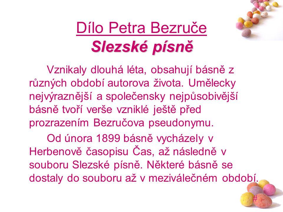 # Slezské písně Dílo Petra Bezruče Slezské písně Vznikaly dlouhá léta, obsahují básně z různých období autorova života. Umělecky nejvýraznější a spole