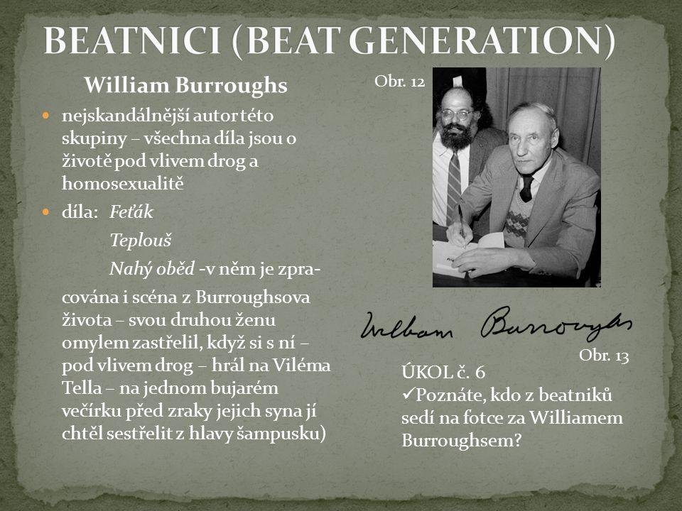 William Burroughs nejskandálnější autor této skupiny – všechna díla jsou o životě pod vlivem drog a homosexualitě díla:Feťák Teplouš Nahý oběd -v něm je zpra- cována i scéna z Burroughsova života – svou druhou ženu omylem zastřelil, když si s ní – pod vlivem drog – hrál na Viléma Tella – na jednom bujarém večírku před zraky jejich syna jí chtěl sestřelit z hlavy šampusku) ÚKOL č.