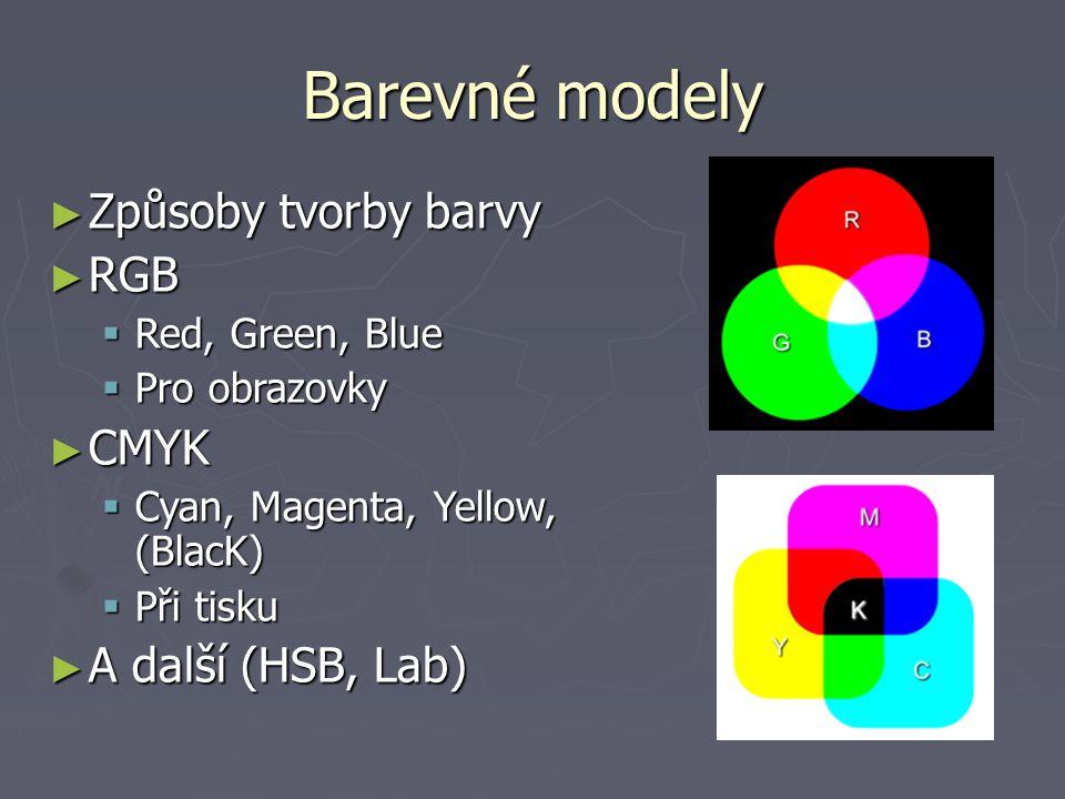 Barevné modely ► Způsoby tvorby barvy ► RGB  Red, Green, Blue  Pro obrazovky ► CMYK  Cyan, Magenta, Yellow, (BlacK)  Při tisku ► A další (HSB, Lab)