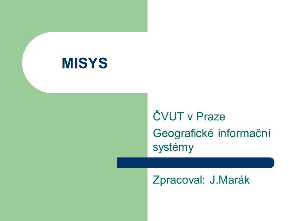 MISYS ČVUT v Praze Geografické informační systémy Zpracoval: J.Marák