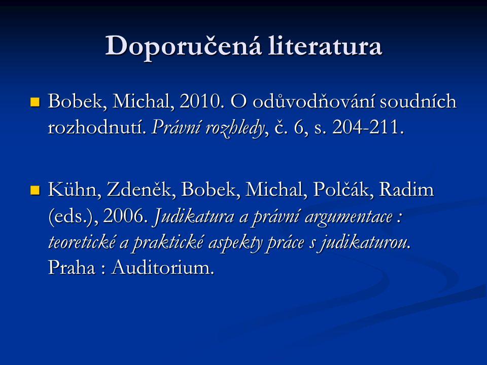 Doporučená literatura Bobek, Michal, 2010. O odůvodňování soudních rozhodnutí. Právní rozhledy, č. 6, s. 204-211. Bobek, Michal, 2010. O odůvodňování