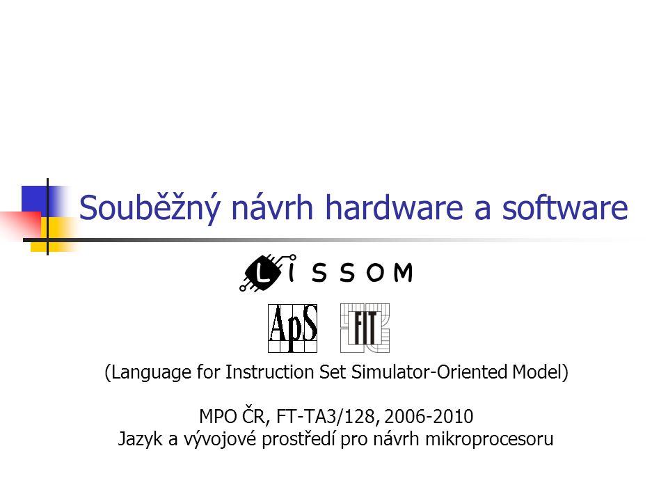 Souběžný návrh hardware a software (Language for Instruction Set Simulator-Oriented Model) MPO ČR, FT-TA3/128, 2006-2010 Jazyk a vývojové prostředí pro návrh mikroprocesoru