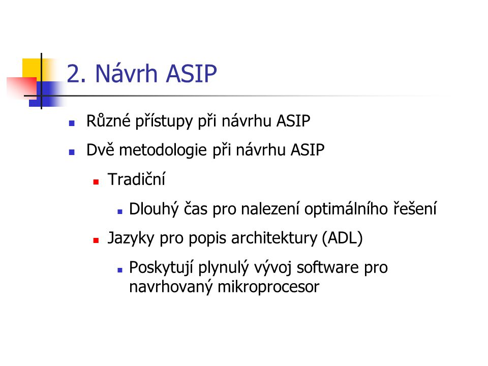 Různé přístupy při návrhu ASIP Dvě metodologie při návrhu ASIP Tradiční Dlouhý čas pro nalezení optimálního řešení Jazyky pro popis architektury (ADL) Poskytují plynulý vývoj software pro navrhovaný mikroprocesor 2.