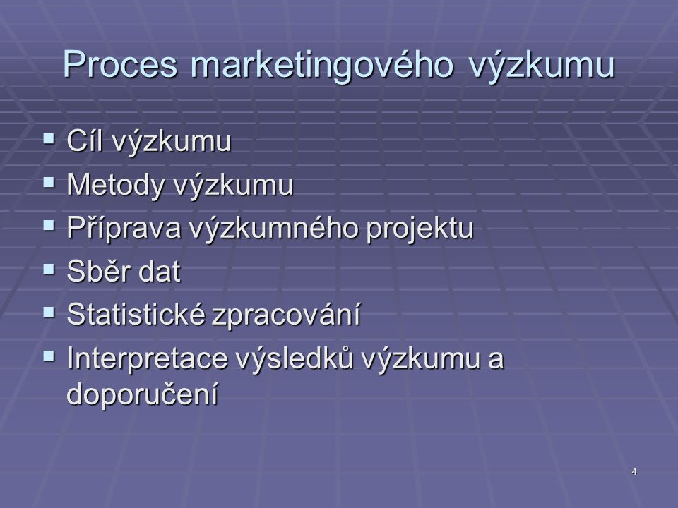 4 Proces marketingového výzkumu  Cíl výzkumu  Metody výzkumu  Příprava výzkumného projektu  Sběr dat  Statistické zpracování  Interpretace výsledků výzkumu a doporučení