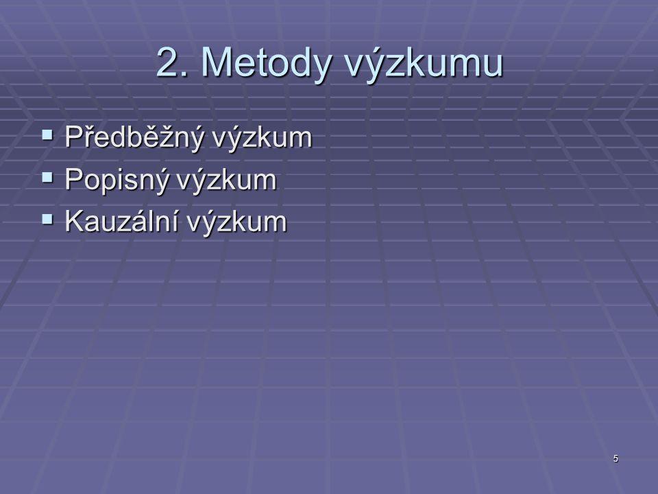 5 2. Metody výzkumu  Předběžný výzkum  Popisný výzkum  Kauzální výzkum