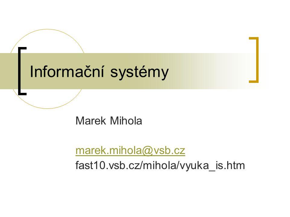Informační systémy Marek Mihola marek.mihola@vsb.cz fast10.vsb.cz/mihola/vyuka_is.htm