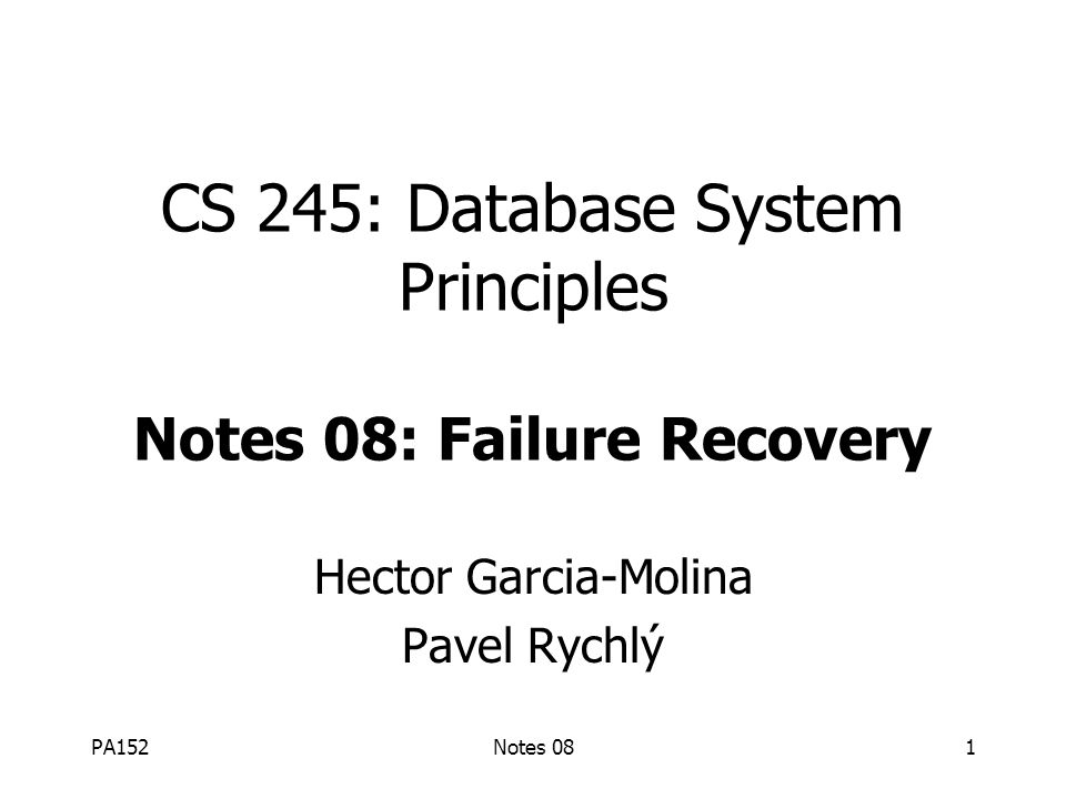 PA152Notes 081 CS 245: Database System Principles Notes 08: Failure Recovery Hector Garcia-Molina Pavel Rychlý