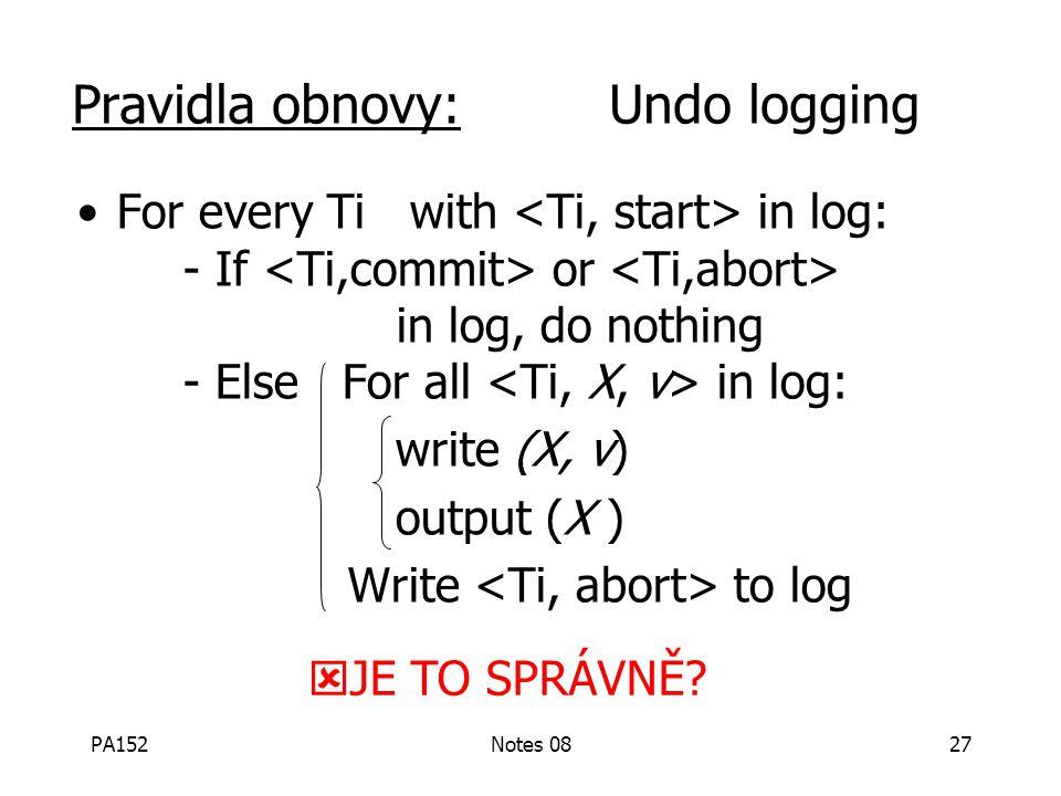 PA152Notes 0826 Pravidla Undo logging (1) Pro každou akci vytvoř v žurnálu záznam obsahující starou hodnotu (2) Před změnou x na disku musí být na dis