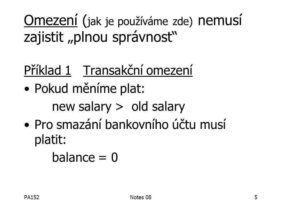 PA152Notes 084 Definice: Konzistentní stav: splňuje všechna omezení Konzistentní DB: DB v konzistentním stavu