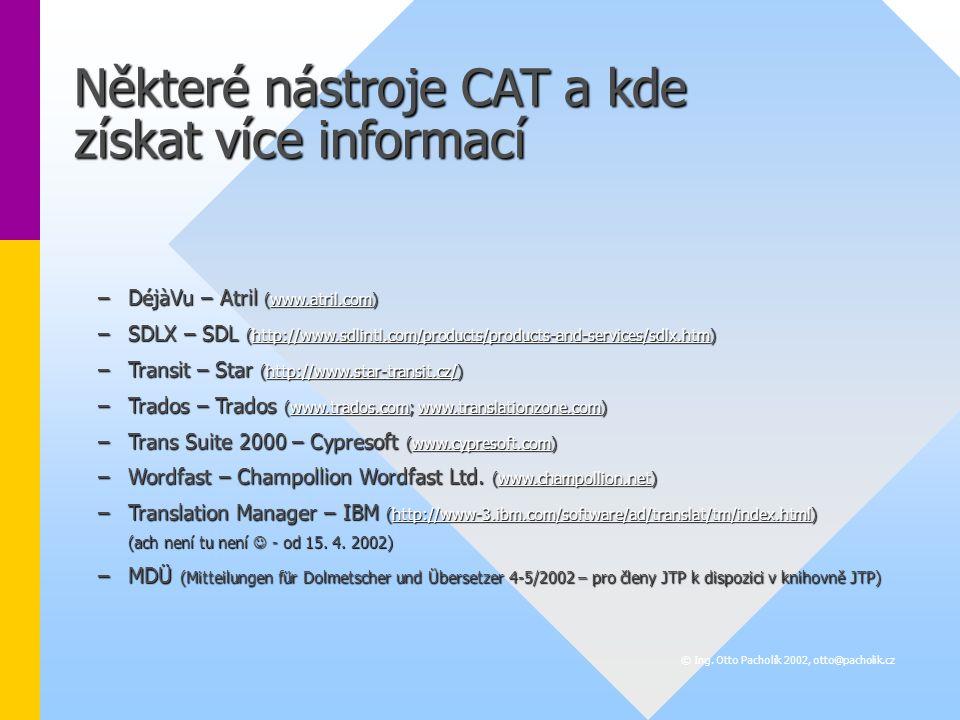 Některé nástroje CAT a kde získat více informací –DéjàVu – Atril (www.atril.com) www.atril.com –SDLX – SDL (http://www.sdlintl.com/products/products-and-services/sdlx.htm) http://www.sdlintl.com/products/products-and-services/sdlx.htm –Transit – Star (http://www.star-transit.cz/) http://www.star-transit.cz/ –Trados – Trados (www.trados.com; www.translationzone.com) www.trados.comwww.translationzone.comwww.trados.comwww.translationzone.com –Trans Suite 2000 – Cypresoft (www.cypresoft.com) www.cypresoft.com –Wordfast – Champollion Wordfast Ltd.