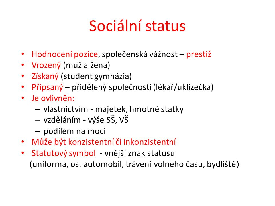 Sociální status Hodnocení pozice, společenská vážnost – prestiž Vrozený (muž a žena) Získaný (student gymnázia) Připsaný – přidělený společností (lékař/uklízečka) Je ovlivněn: – vlastnictvím - majetek, hmotné statky – vzděláním - výše SŠ, VŠ – podílem na moci Může být konzistentní či inkonzistentní Statutový symbol - vnější znak statusu (uniforma, os.