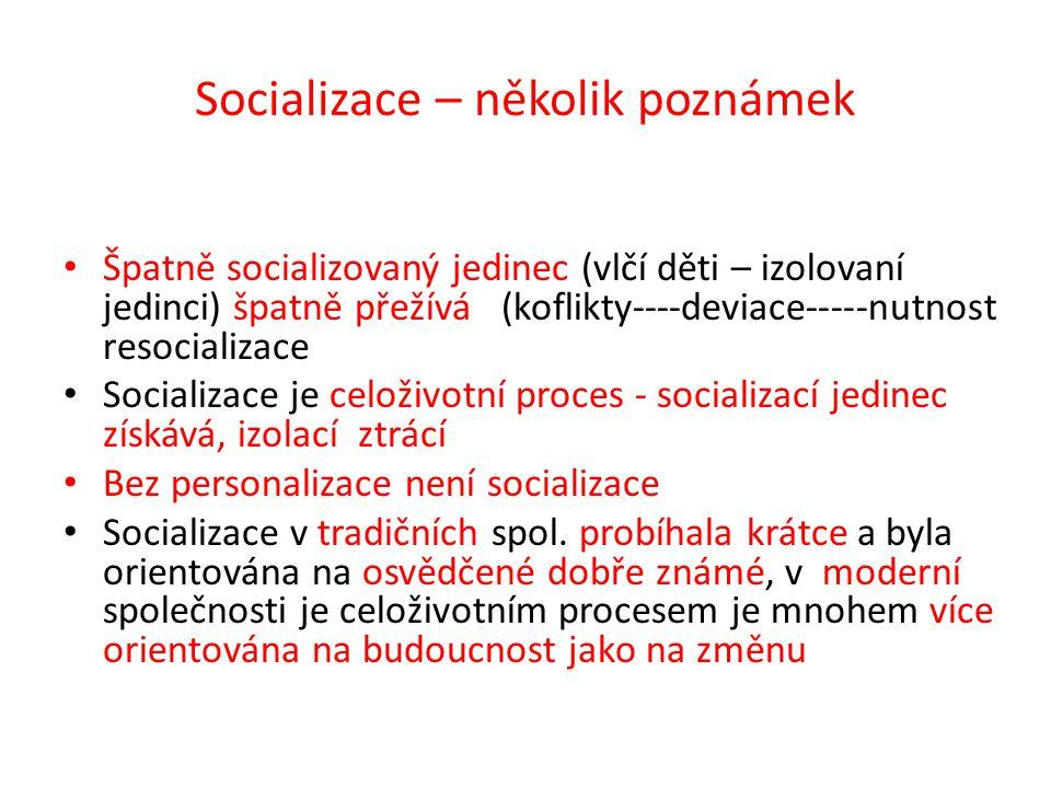 Socializace – několik poznámek Špatně socializovaný jedinec (vlčí děti – izolovaní jedinci) špatně přežívá (koflikty----deviace-----nutnost resocializace Socializace je celoživotní proces - socializací jedinec získává, izolací ztrácí Bez personalizace není socializace Socializace v tradičních spol.