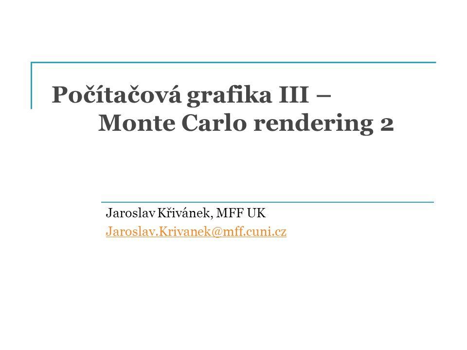 Počítačová grafika III – Monte Carlo rendering 2 Jaroslav Křivánek, MFF UK Jaroslav.Krivanek@mff.cuni.cz