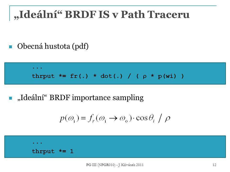 """""""Ideální"""" BRDF IS v Path Traceru Obecná hustota (pdf)... thrput *= fr(.) * dot(.) / ( ρ * p(wi) ) """"Ideální"""" BRDF importance sampling... thrput *= 1 PG"""