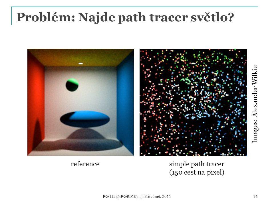 Problém: Najde path tracer světlo? PG III (NPGR010) - J. Křivánek 2011 16 referencesimple path tracer (150 cest na pixel) Images: Alexander Wilkie