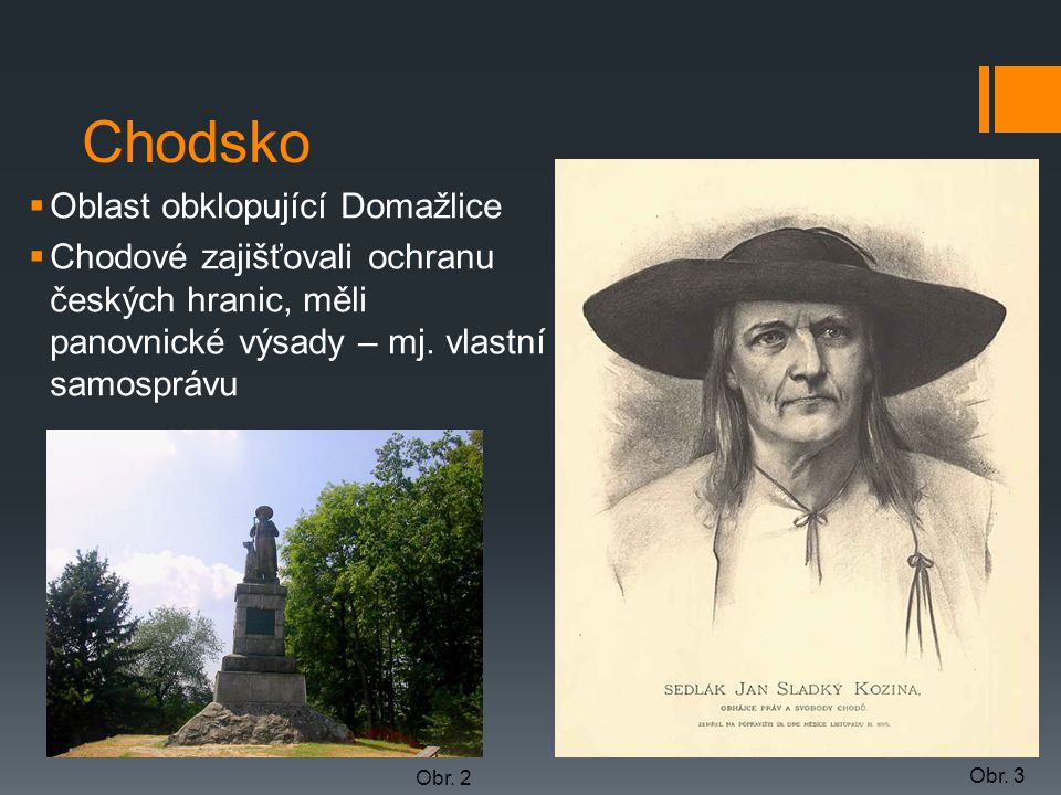 Chodsko  Oblast obklopující Domažlice  Chodové zajišťovali ochranu českých hranic, měli panovnické výsady – mj. vlastní samosprávu Obr. 2 Obr. 3