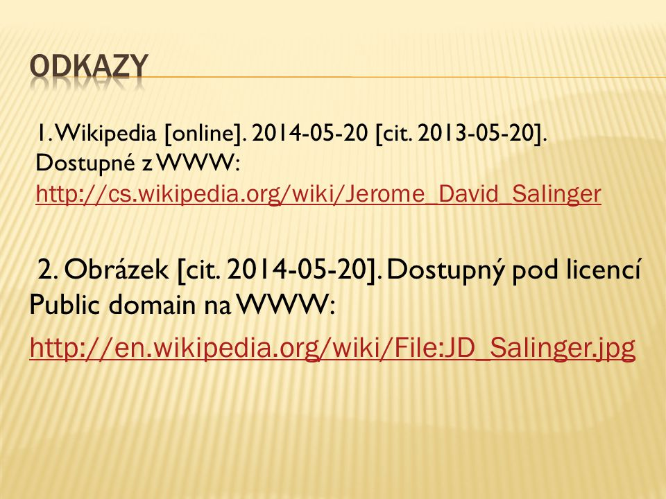 1. Wikipedia [online]. 2014-05-20 [cit. 2013-05-20]. Dostupné z WWW: http://cs.wikipedia.org/wiki/Jerome_David_Salinger http://cs.wikipedia.org/wiki/J