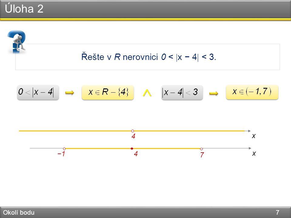 Úloha 2 Okolí bodu 7 Řešte v R nerovnici 0 <  x − 4  < 3. x 4 −1 x 4 7