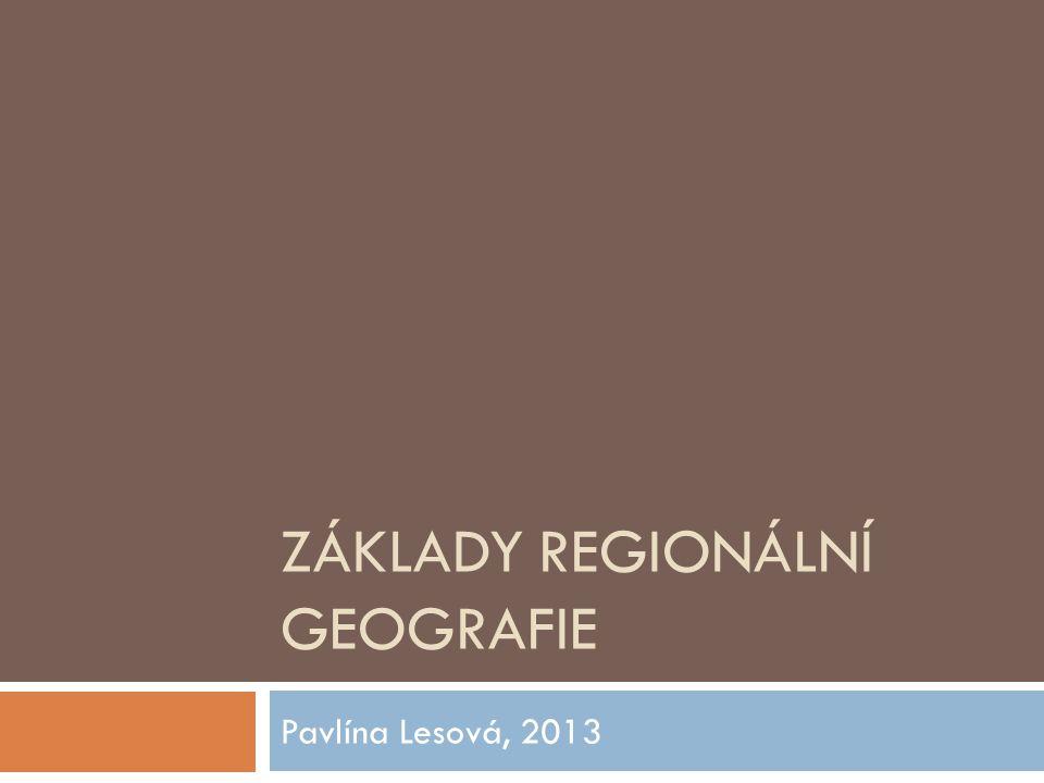 ZÁKLADY REGIONÁLNÍ GEOGRAFIE Pavlína Lesová, 2013