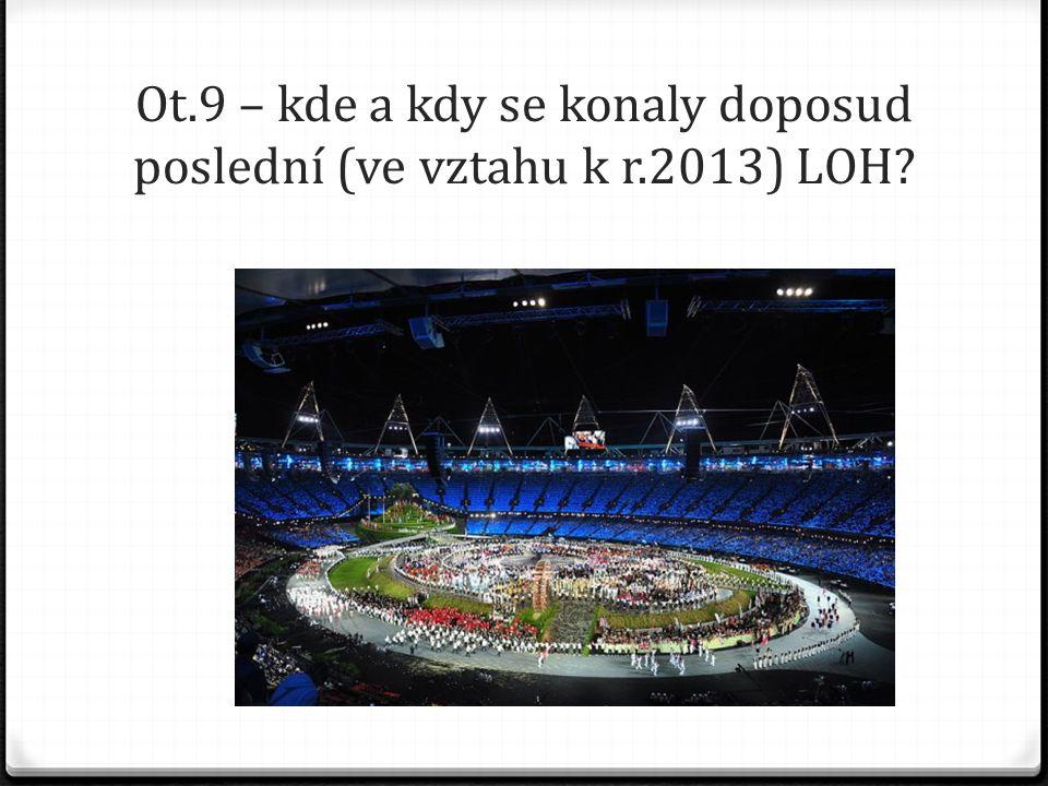 Ot.9 – kde a kdy se konaly doposud poslední (ve vztahu k r.2013) LOH?