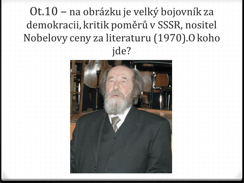 Ot.10 – na obrázku je velký bojovník za demokracii, kritik poměrů v SSSR, nositel Nobelovy ceny za literaturu (1970).O koho jde?