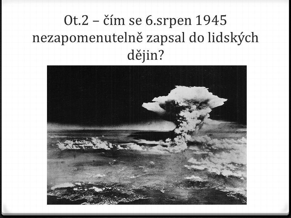 Ot.2 – čím se 6.srpen 1945 nezapomenutelně zapsal do lidských dějin?