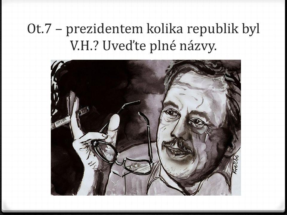 Ot.7 – prezidentem kolika republik byl V.H.? Uveďte plné názvy.