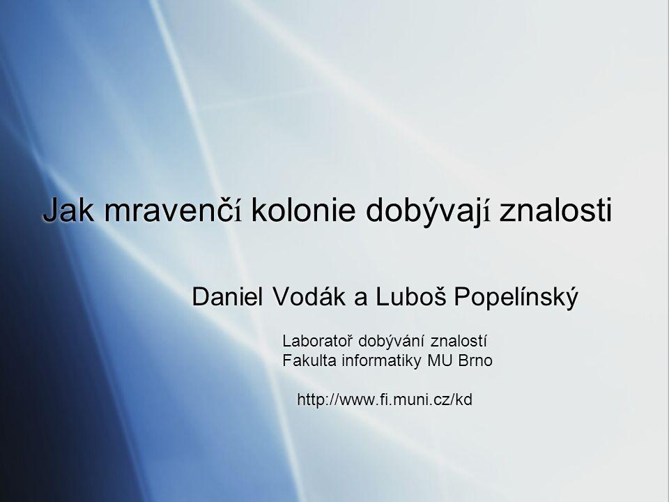 Jak mravenč í kolonie dobývaj í znalosti Daniel Vodák a Luboš Popelínský Laboratoř dobývání znalostí Fakulta informatiky MU Brno http://www.fi.muni.cz