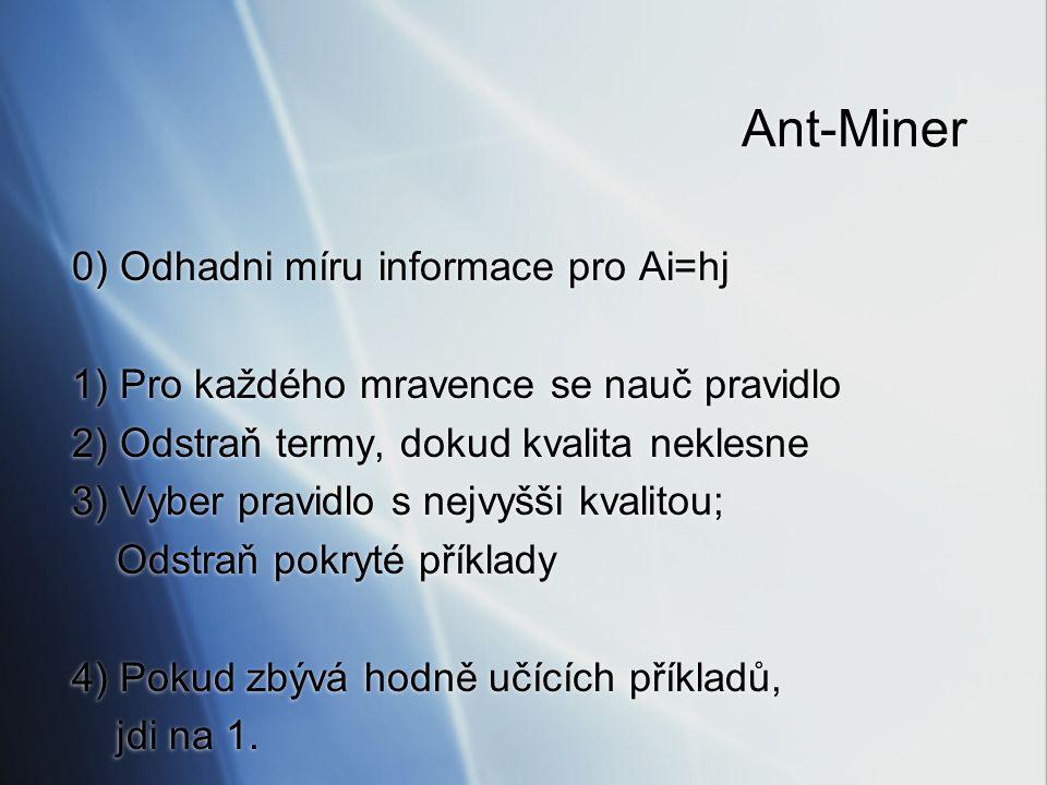 Ant-Miner 0) Odhadni míru informace pro Ai=hj 1) Pro každého mravence se nauč pravidlo 2) Odstraň termy, dokud kvalita neklesne 3) Vyber pravidlo s ne
