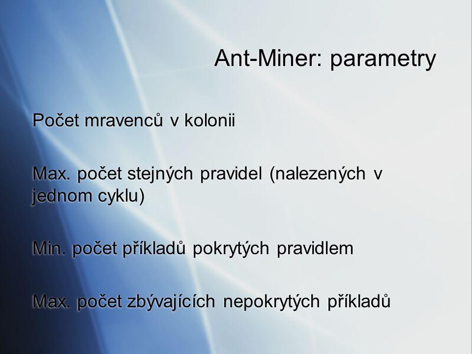 Ant-Miner: parametry Počet mravenců v kolonii Max. počet stejných pravidel (nalezených v jednom cyklu) Min. počet příkladů pokrytých pravidlem Max. po