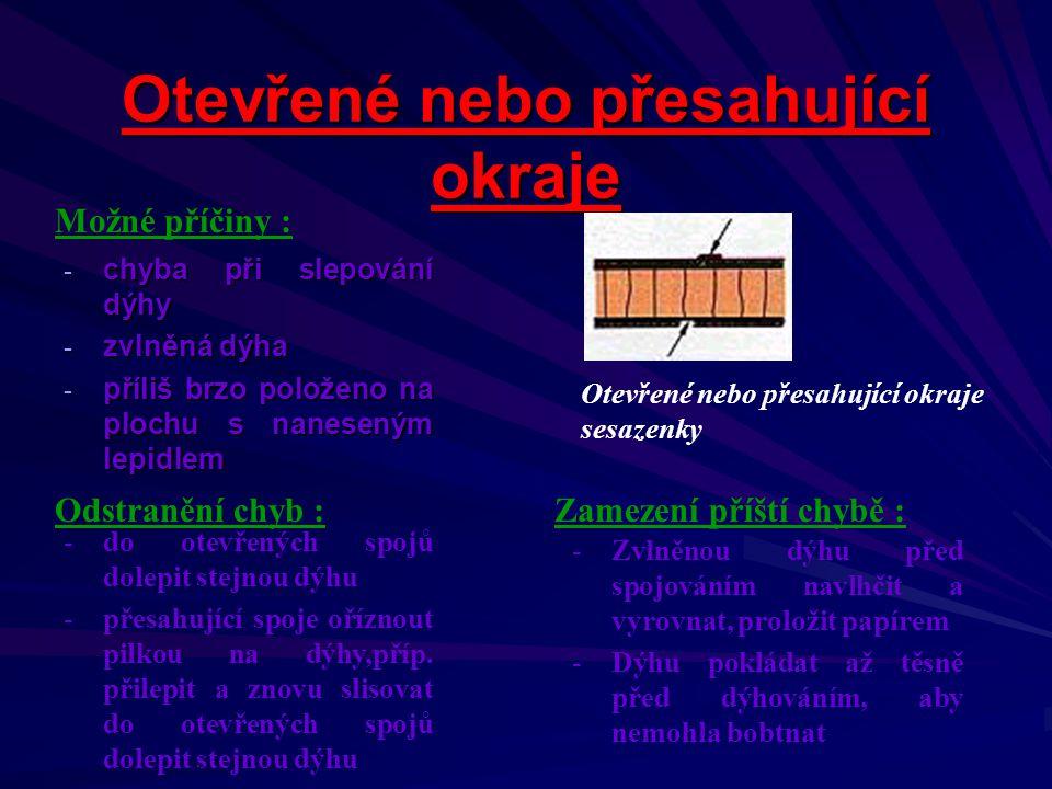 Prosak lepidla -p-p-p-použito příliš řídké lepidlo -n-n-n-naneseno příliš mnoho lepidla -d-d-d-dýha s velkými póry -n-n-n-nebylo použito plnidlo nebo nastavovadlo Prosak lepidla Možné příčiny : Odstranění chyb :Zamezení příští chybě : -u-u PVAC – lepidla okamžitě po lisování vykartáčovat horkou vodou a rýžovým nebo mosazným kartáčem -p-prosáknuté kondenzační lepidlo již nelze odstranit -p-přidat k lepidlu nastavovadlo -p-použít hustší lepidlo -l-lepidlovou směs u tmavých dřevin obarvit