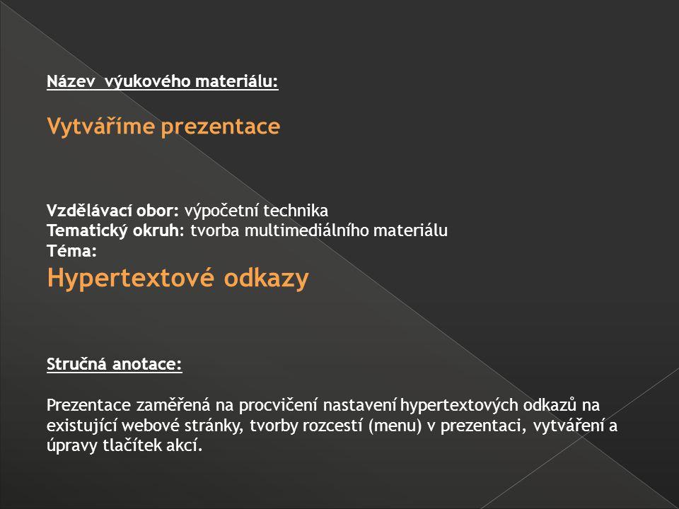 Název výukového materiálu: Vytváříme prezentace Vzdělávací obor: výpočetní technika Tematický okruh: tvorba multimediálního materiálu Téma: Hypertextové odkazy Stručná anotace: Prezentace zaměřená na procvičení nastavení hypertextových odkazů na existující webové stránky, tvorby rozcestí (menu) v prezentaci, vytváření a úpravy tlačítek akcí.