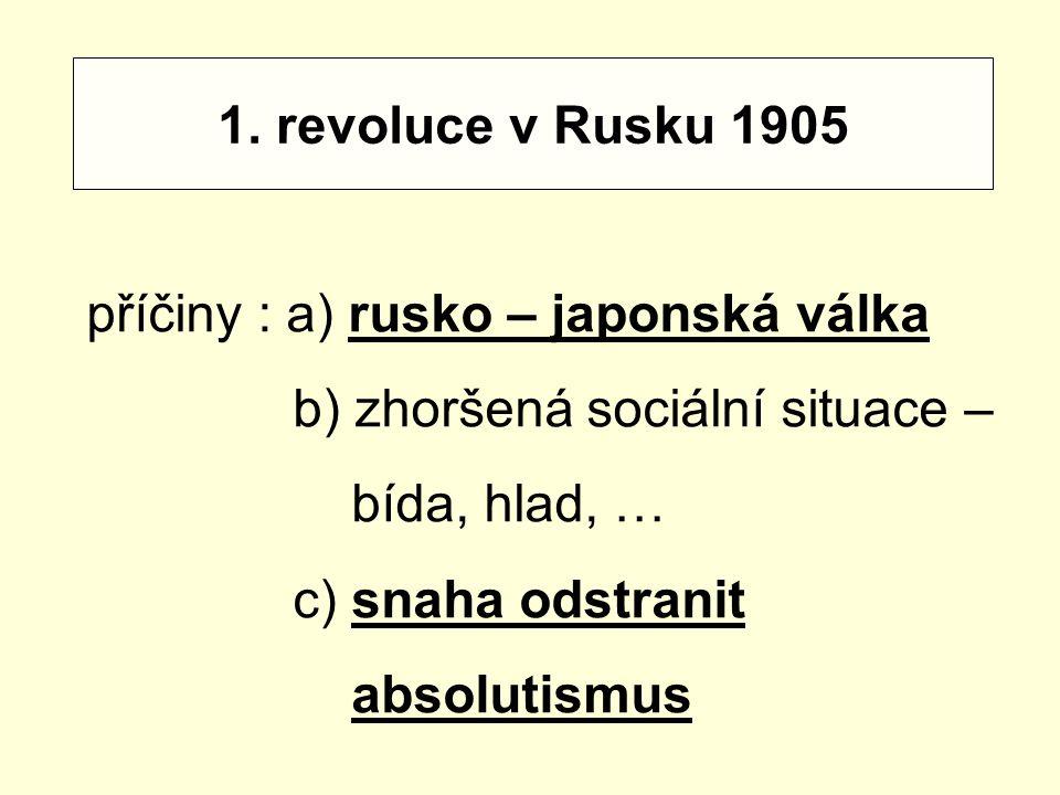 1. revoluce v Rusku 1905 příčiny : a) rusko – japonská válka b) zhoršená sociální situace – bída, hlad, … c) snaha odstranit absolutismus