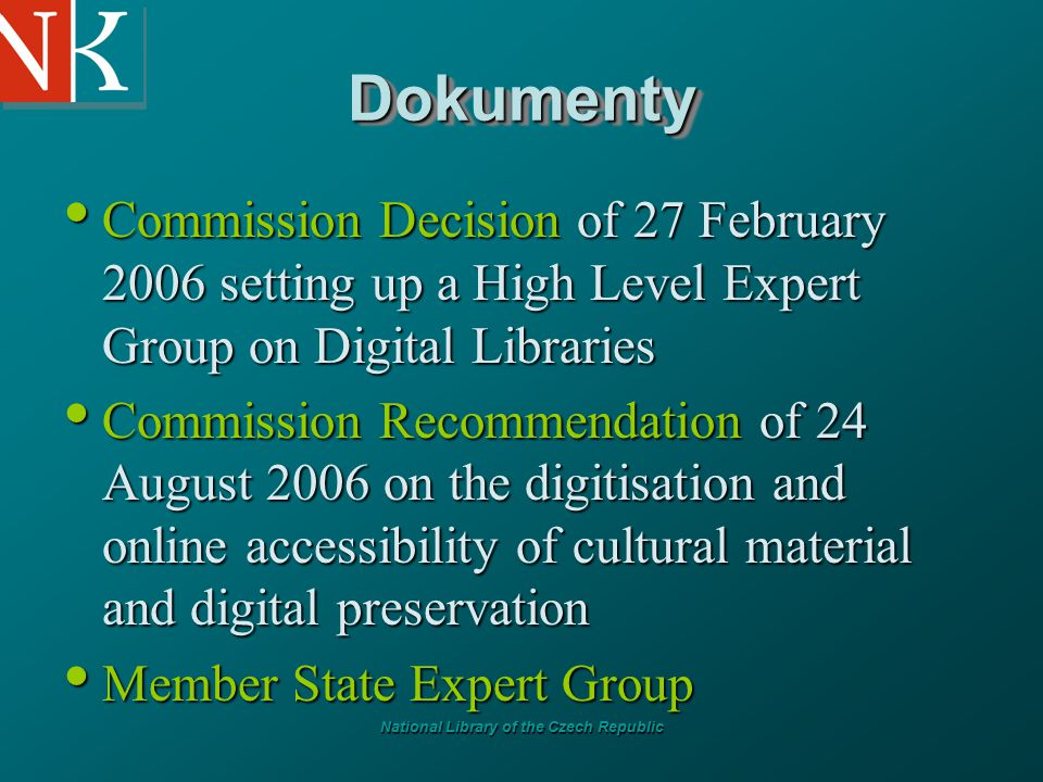 National Library of the Czech Republic DokumentyDokumenty Commission Decision of 27 February 2006 setting up a High Level Expert Group on Digital Libraries Commission Decision of 27 February 2006 setting up a High Level Expert Group on Digital Libraries Commission Recommendation of 24 August 2006 on the digitisation and online accessibility of cultural material and digital preservation Commission Recommendation of 24 August 2006 on the digitisation and online accessibility of cultural material and digital preservation Member State Expert Group Member State Expert Group